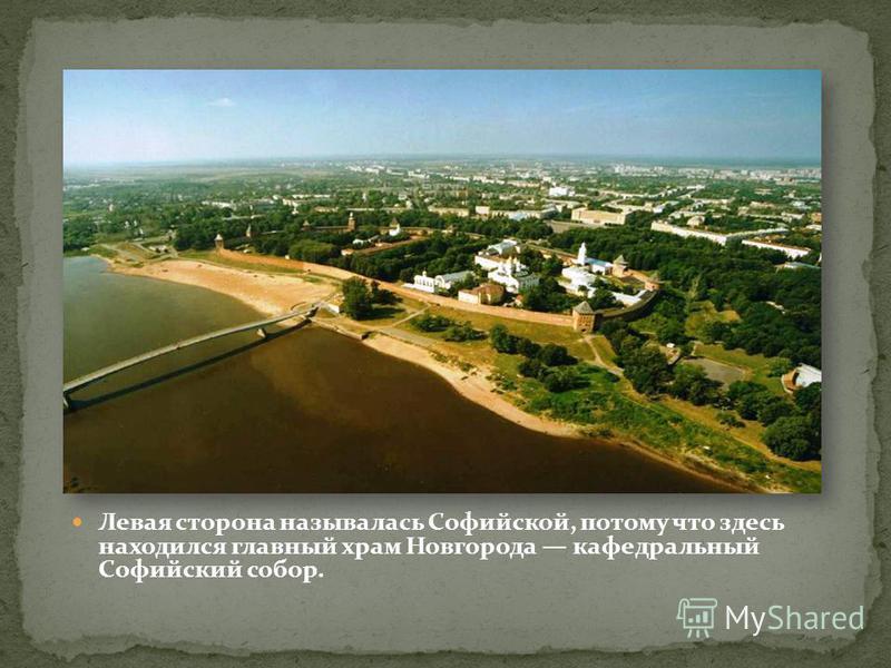 Левая сторона называлась Софийской, потому что здесь находился главный храм Новгорода кафедральный Софийский собор.