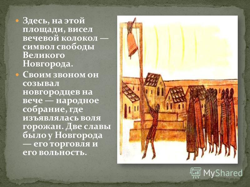 Здесь, на этой площади, висел вечевой колокол символ свободы Великого Новгорода. Своим звоном он созывал новгородцев на вече народное собрание, где изъявлялась воля горожан. Две славы было у Новгорода его торговля и его вольность.