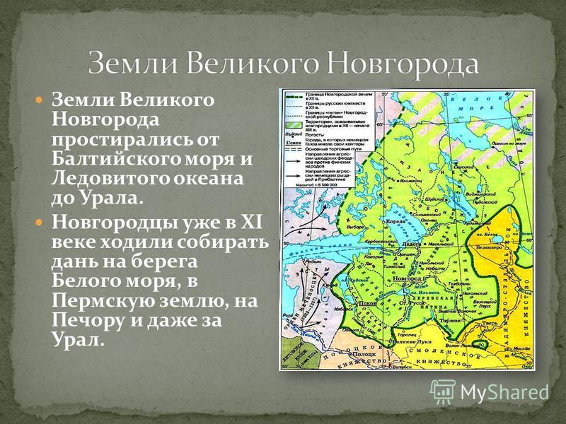 Земли Великого Новгорода простирались от Балтийского моря и Ледовитого океана до Урала. Новгородцы уже в XI веке ходили собирать дань на берега Белого моря, в Пермскую землю, на Печору и даже за Урал.