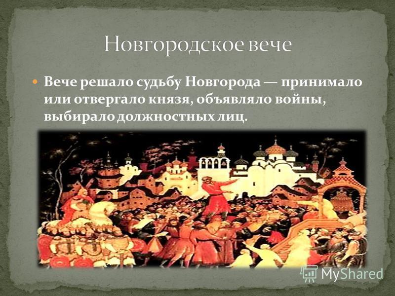 Вече решало судьбу Новгорода принимало или отвергало князя, объявляло войны, выбирало должностных лиц.
