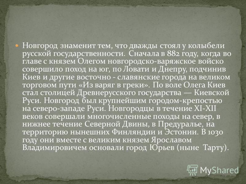 Новгород знаменит тем, что дважды стоял у колыбели русской государственности. Сначала в 882 году, когда во главе с князем Олегом новгородско-варяжское войско совершило поход на юг, по Ловати и Днепру, подчинив Киев и другие восточнославянские города