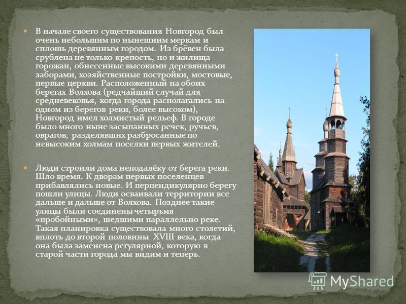 В начале своего существования Новгород был очень небольшим по нынешним меркам и сплошь деревянным городом. Из брёвен была срублена не только крепость, но и жилища горожан, обнесенные высокими деревянными заборами, хозяйственные постройки, мостовые, п