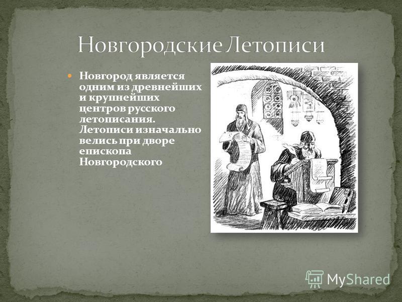 Новгород является одним из древнейших и крупнейших центров русского летописания. Летописи изначально велись при дворе епископа Новгородского