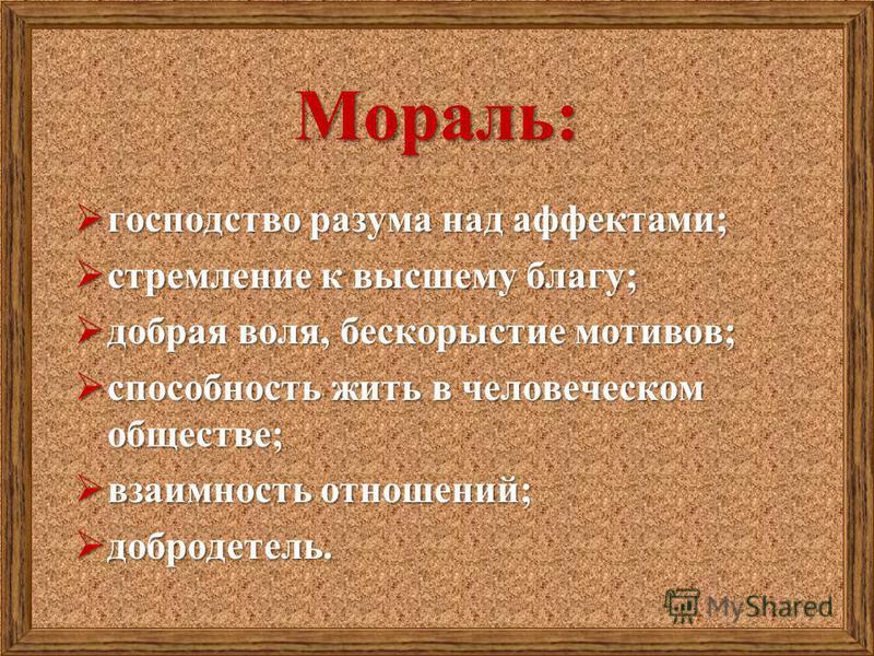 Мораль: господство разума над аффектами; господство разума над аффектами; стремление к высшему благу; стремление к высшему благу; добрая воля, бескорыстие мотивов; добрая воля, бескорыстие мотивов; способность жить в человеческом обществе; способност