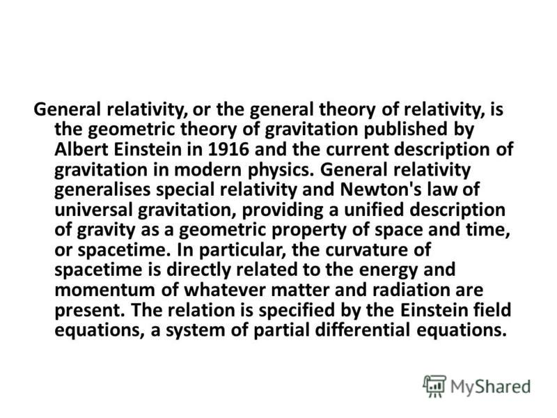 General relativity, or the general theory of relativity, is the geometric theory of gravitation published by Albert Einstein in 1916 and the current description of gravitation in modern physics. General relativity generalises special relativity and N