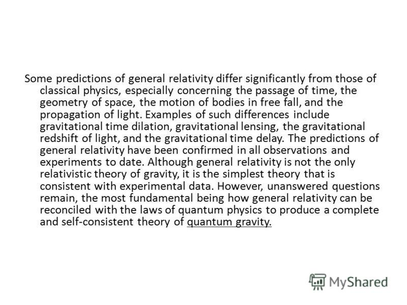 Some predictions of general relativity differ significantly from those of classical physics, especially concerning the passage of time, the geometry of space, the motion of bodies in free fall, and the propagation of light. Examples of such differenc