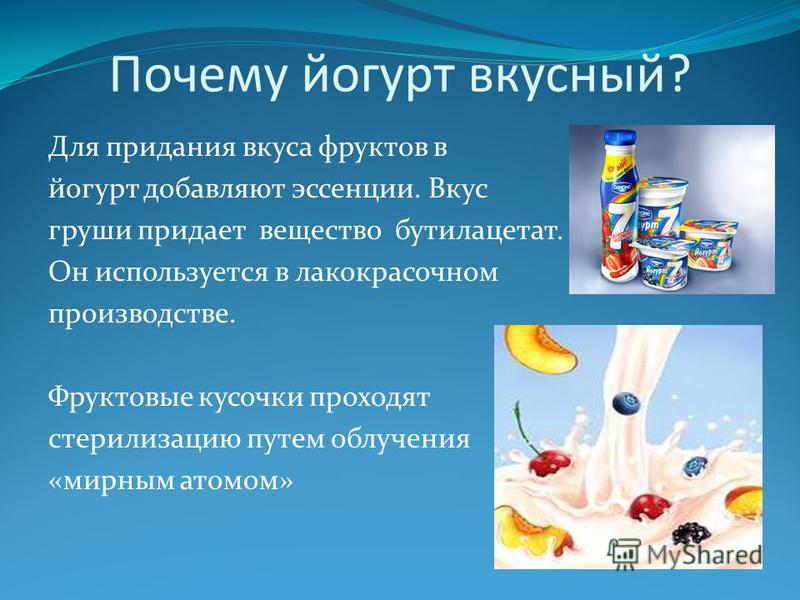Почему йогурт вкусный? Для придания вкуса фруктов в йогурт добавляют эссенции. Вкус груши придает вещество бутилацетат. Он используется в лакокрасочном производстве. Фруктовые кусочки проходят стерилизацию путем облучения «мирным атомом»