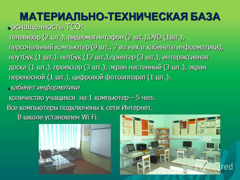 6 МАТЕРИАЛЬНО - ТЕХНИЧЕСКАЯ БАЗА оснащенность ТСО: телевизор (2 шт.), видеомагнитофон (2 шт.),DVD (1 шт.), телевизор (2 шт.), видеомагнитофон (2 шт.),DVD (1 шт.), персональный компьютер (9 шт., 7 из них в кабинете информатики), персональный компьютер