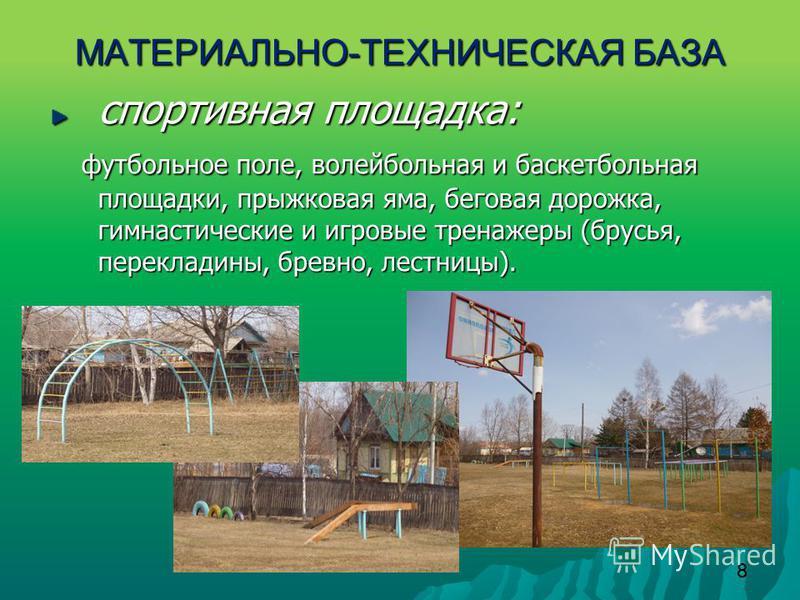 8 МАТЕРИАЛЬНО - ТЕХНИЧЕСКАЯ БАЗА спортивная площадка: футбольное поле, волейбольная и баскетбольная площадки, прыжковая яма, беговая дорожка, гимнастические и игровые тренажеры (брусья, перекладины, бревно, лестницы). футбольное поле, волейбольная и