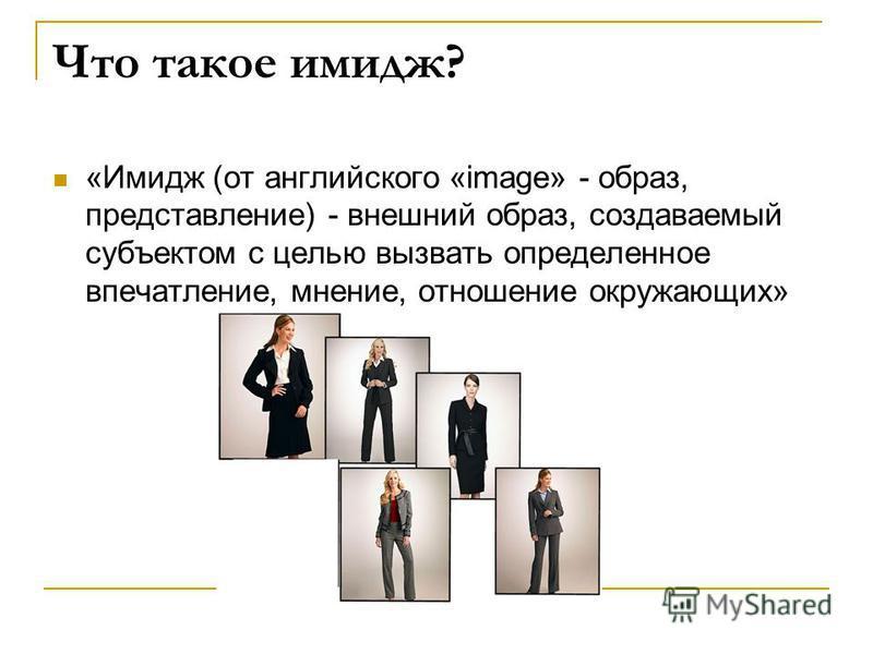 Что такое имидж? «Имидж (от английского «image» - образ, представление) - внешний образ, создаваемый субъектом с целью вызвать определенное впечатление, мнение, отношение окружающих»