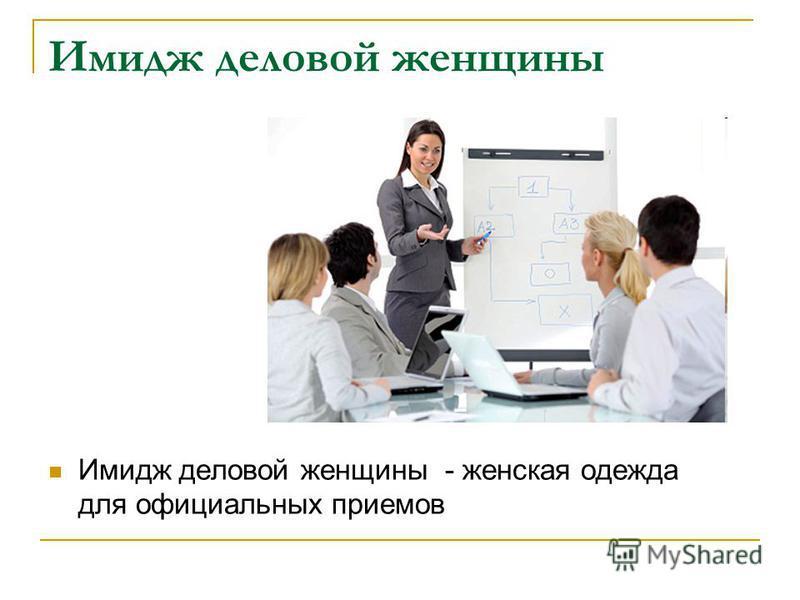 Имидж деловой женщины Имидж деловой женщины - женская одежда для официальных приемов
