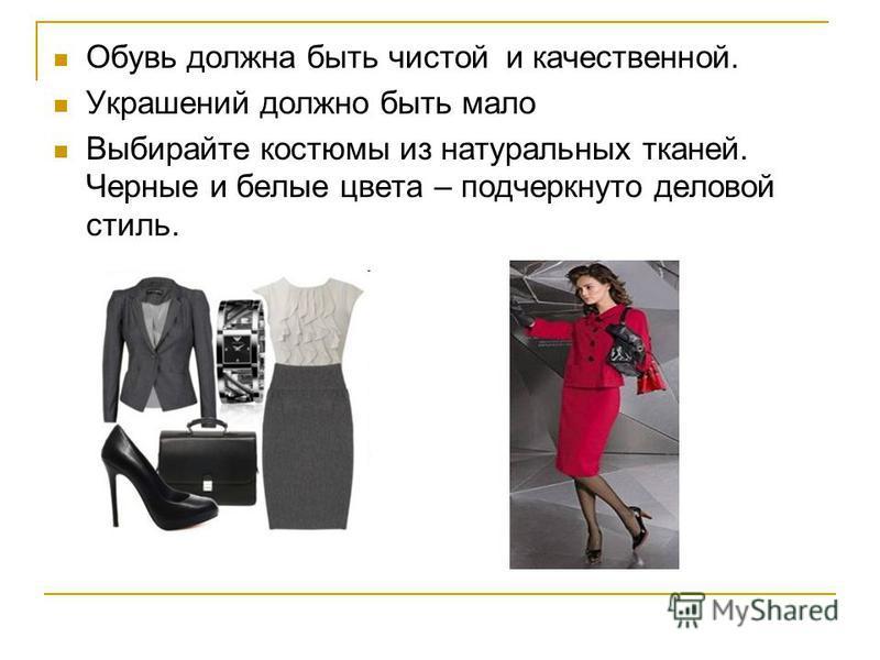Обувь должна быть чистой и качественной. Украшений должно быть мало Выбирайте костюмы из натуральных тканей. Черные и белые цвета – подчеркнуто деловой стиль.