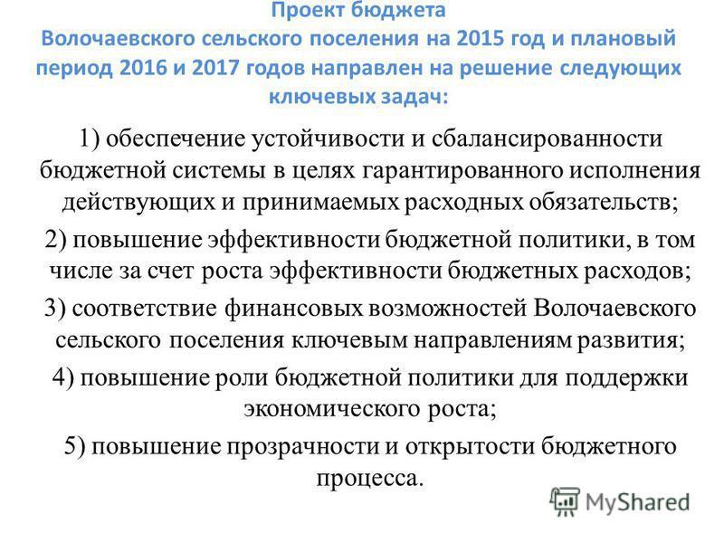 Проект бюджета Волочаевского сельского поселения на 2015 год и плановый период 2016 и 2017 годов направлен на решение следующих ключевых задач: 1) обеспечение устойчивости и сбалансированности бюджетной системы в целях гарантированного исполнения дей