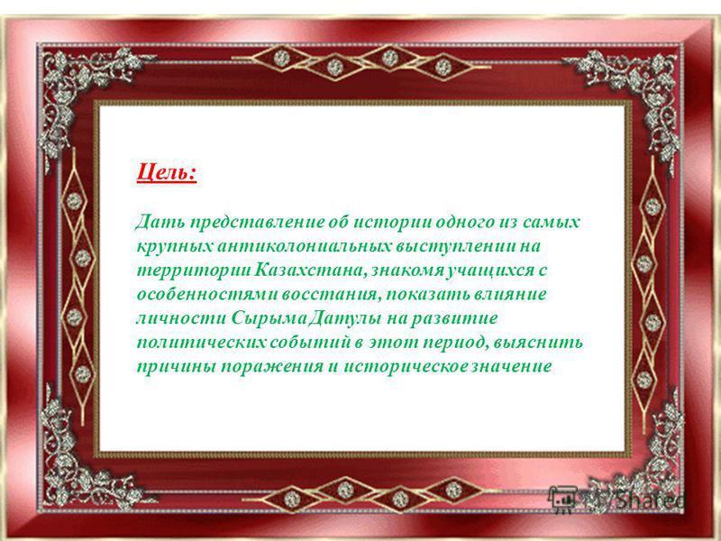 Цель: Дать представление об истории одного из самых крупных антиколониальных выступлении на территории Казахстана, знакомя учащихся с особенностями восстания, показать влияние личности Сырыма Датулы на развитие политических событий в этот период, выя