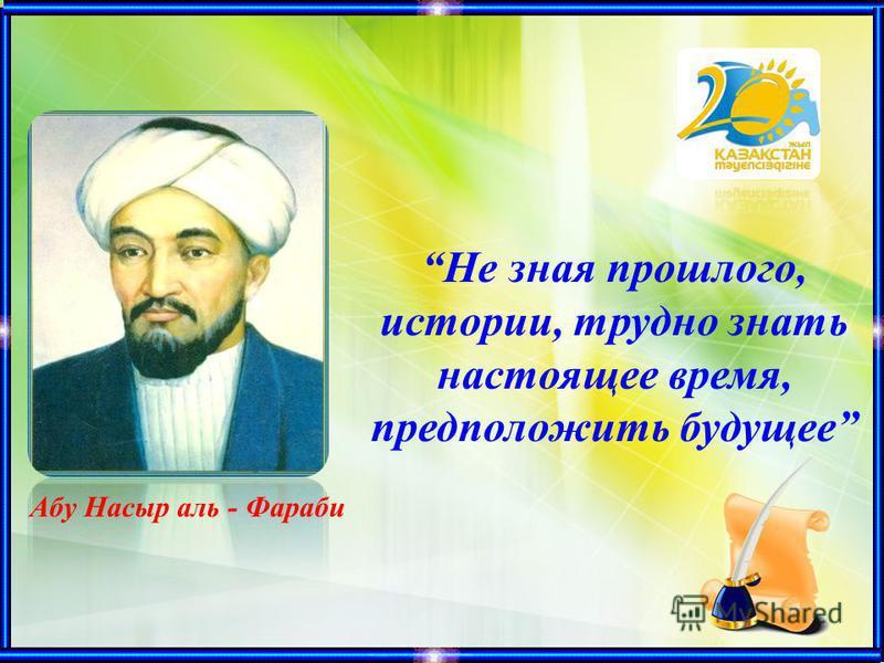 Не зная прошлого, истории, трудно знать настоящее время, предположить будущее Абу Насыр аль - Фараби