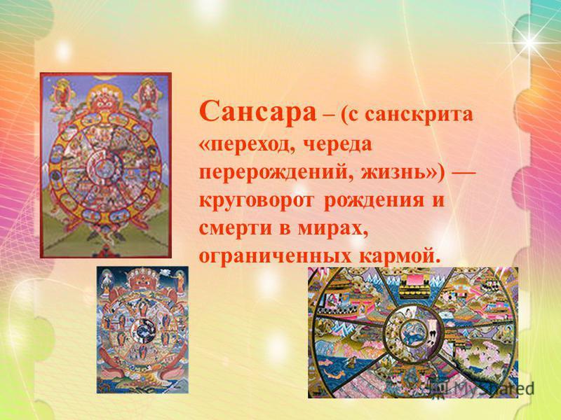 Сансара – (с санскрита «переход, череда перерождений, жизнь») круговорот рождения и смерти в мирах, ограниченных кармой.