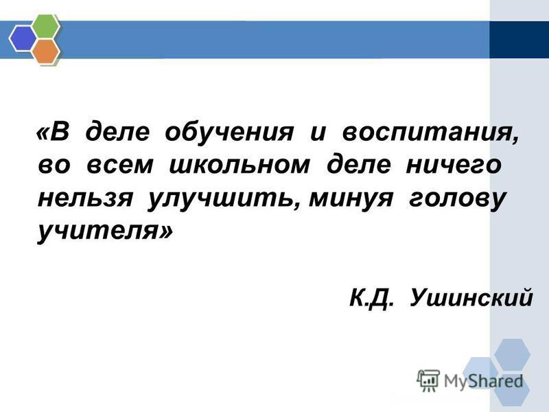 «В деле обучения и воспитания, во всем школьном деле ничего нельзя улучшить, минуя голову учителя» К.Д. Ушинский