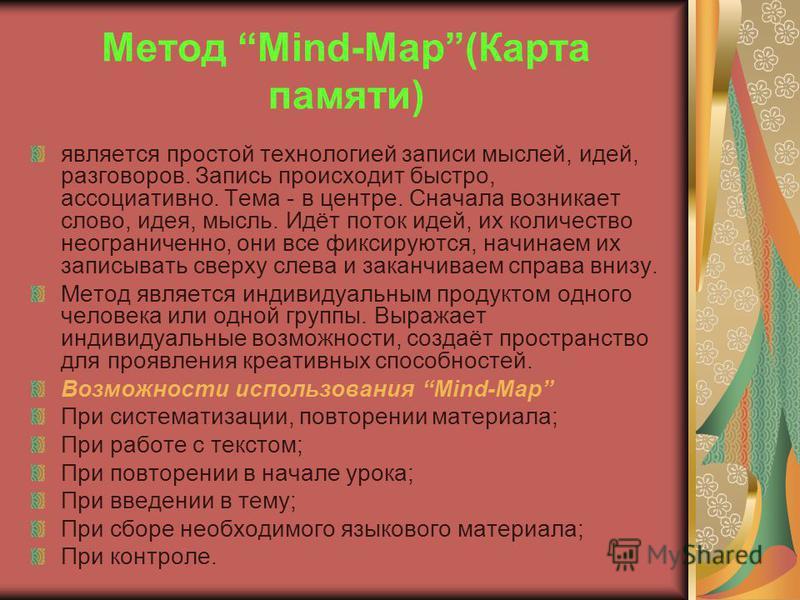 Метод Mind-Map(Карта памяти) является простой технологией записи мыслей, идей, разговоров. Запись происходит быстро, ассоциативно. Тема - в центре. Сначала возникает слово, идея, мысль. Идёт поток идей, их количество неограниченно, они все фиксируютс
