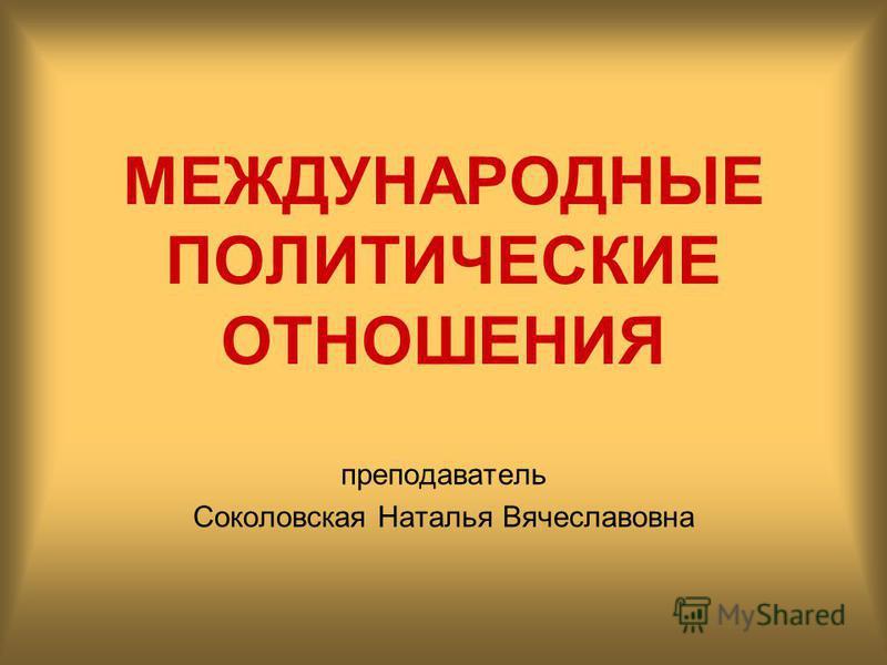 МЕЖДУНАРОДНЫЕ ПОЛИТИЧЕСКИЕ ОТНОШЕНИЯ преподаватель Соколовская Наталья Вячеславовна