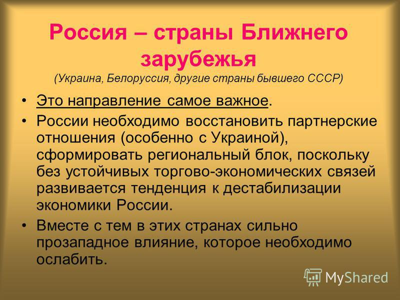 Россия – страны Ближнего зарубежья (Украина, Белоруссия, другие страны бывшего СССР) Это направление самое важное. России необходимо восстановить партнерские отношения (особенно с Украиной), сформировать региональный блок, поскольку без устойчивых то