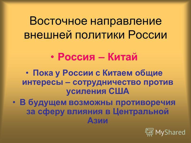 Восточное направление внешней политики России Россия – Китай Пока у России с Китаем общие интересы – сотрудничество против усиления США В будущем возможны противоречия за сферу влияния в Центральной Азии