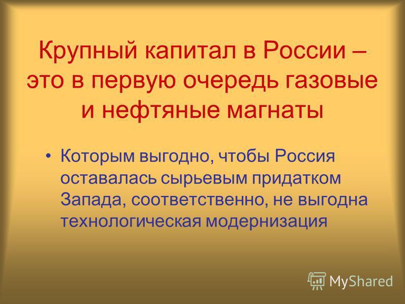 Крупный капитал в России – это в первую очередь газовые и нефтяные магнаты Которым выгодно, чтобы Россия оставалась сырьевым придатком Запада, соответственно, не выгодна технологическая модернизация