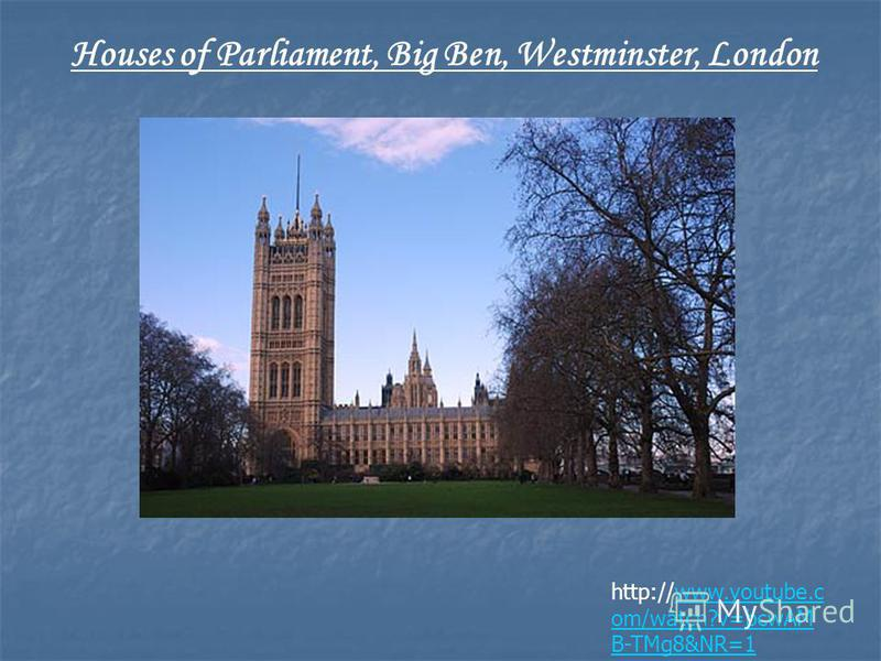 http://www.youtube.c om/watch?v=bcwAM B-TMg8&NR=1www.youtube.c om/watch?v=bcwAM B-TMg8&NR=1 Houses of Parliament, Big Ben, Westminster, London