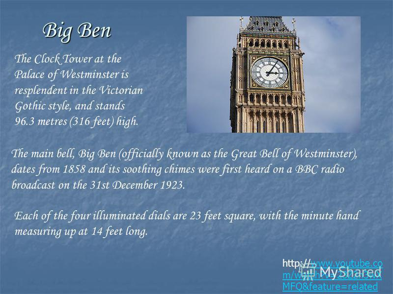 Big Ben http://www.youtube.co m/watch?v=23Z2n3wX MFQ&feature=related The Clock Tower at the Palace of Westminster is resplendent in the Victorian Gothic style, and stands 96.3 metres (316 feet) high. The main bell, Big Ben (officially known as the Gr