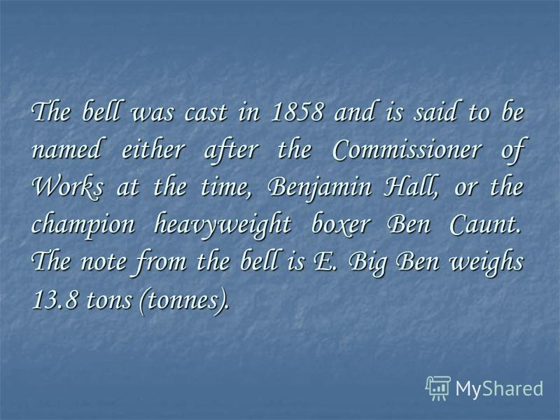 The bell was cast in 1858 and is said to be named either after the Commissioner of Works at the time, Benjamin Hall, or the champion heavyweight boxer Ben Caunt. The note from the bell is E. Big Ben weighs 13.8 tons (tonnes).