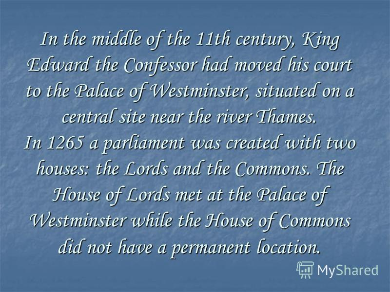 In the middle of the 11th century, King Edward the Confessor had moved his court to the Palace of Westminster, situated on a central site near the river Thames. In 1265 a parliament was created with two houses: the Lords and the Commons. The House of