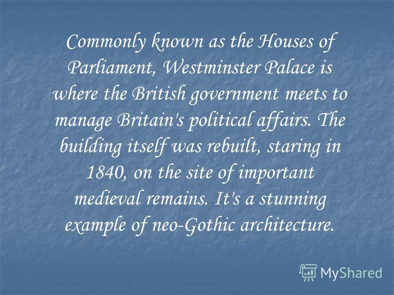 Commonly known as the Houses of Parliament, Westminster Palace is where the British government meets to manage Britain's political affairs. The building itself was rebuilt, staring in 1840, on the site of important medieval remains. It's a stunning e