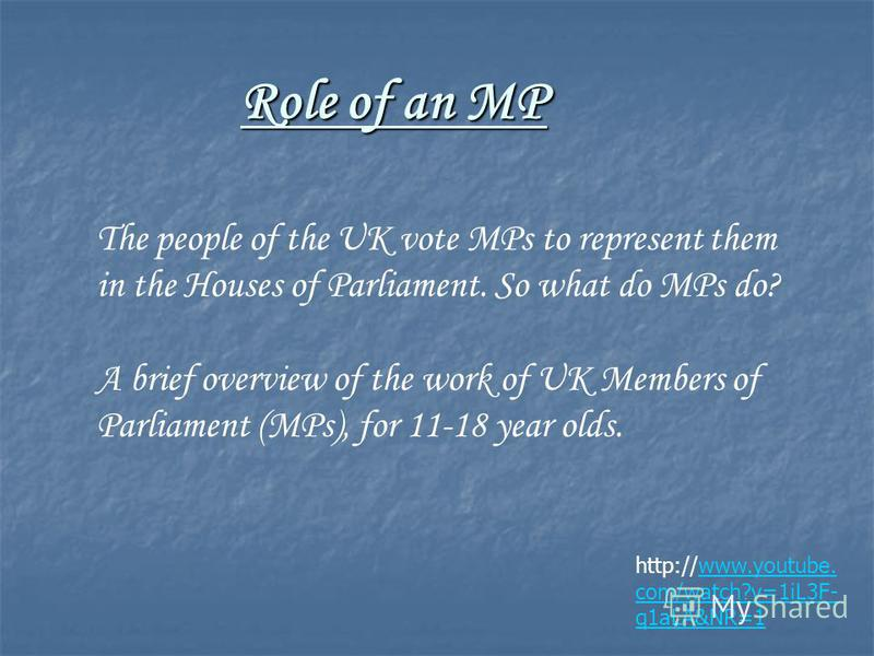 Role of an MP http://www.youtube. com/watch?v=1iL3F- q1aLA&NR=1www.youtube. com/watch?v=1iL3F- q1aLA&NR=1 The people of the UK vote MPs to represent them in the Houses of Parliament. So what do MPs do? A brief overview of the work of UK Members of Pa