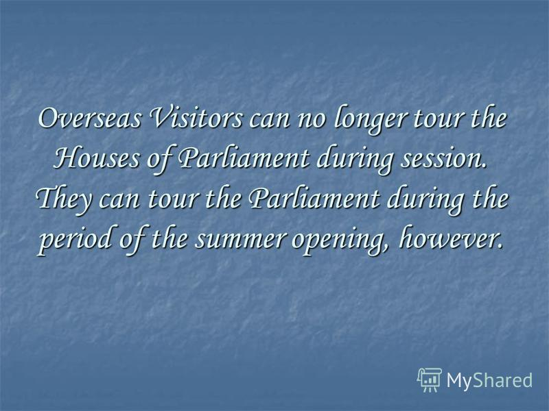 Overseas Visitors can no longer tour the Houses of Parliament during session. They can tour the Parliament during the period of the summer opening, however.