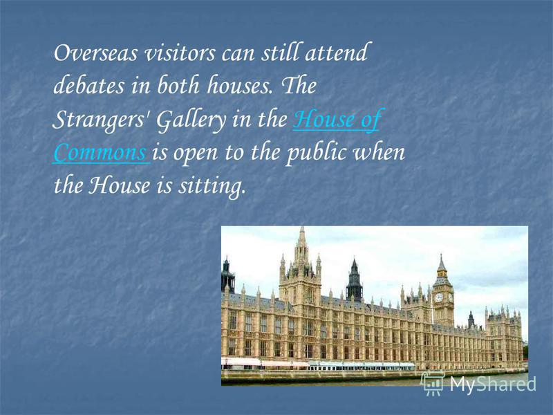Overseas visitors can still attend debates in both houses. The Strangers' Gallery in the House of Commons is open to the public when the House is sitting.House of Commons