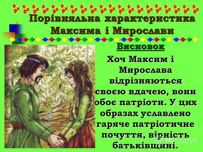Порівняльна характеристика Максима і Мирослави Висновок Хоч Максим і Мирослава відрізняються своєю вдачею, вони обоє патріоти. У цих образах уславлено гаряче патріотичне почуття, вірність батьківщині.