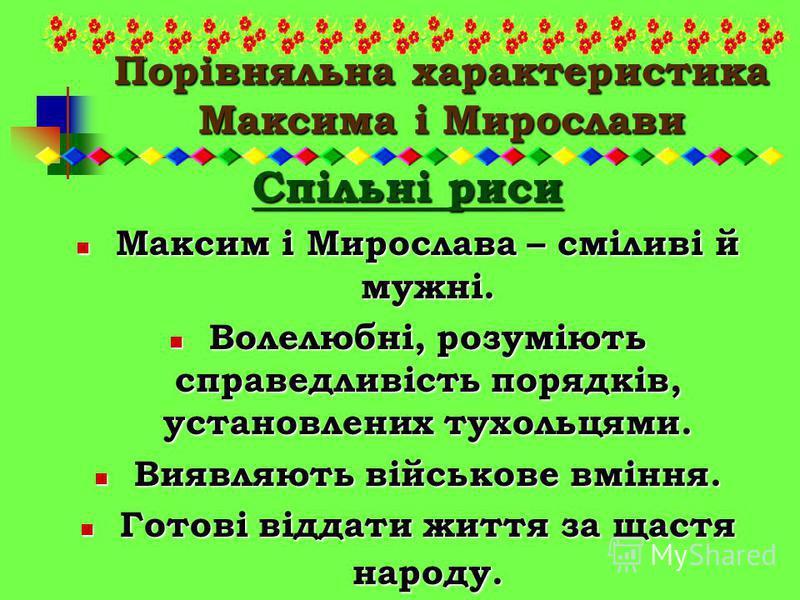 Порівняльна характеристика Максима і Мирослави Спільні риси Максим і Мирослава – сміливі й мужні. Максим і Мирослава – сміливі й мужні. Волелюбні, розуміють справедливість порядків, установлених тухольцями. Волелюбні, розуміють справедливість порядкі