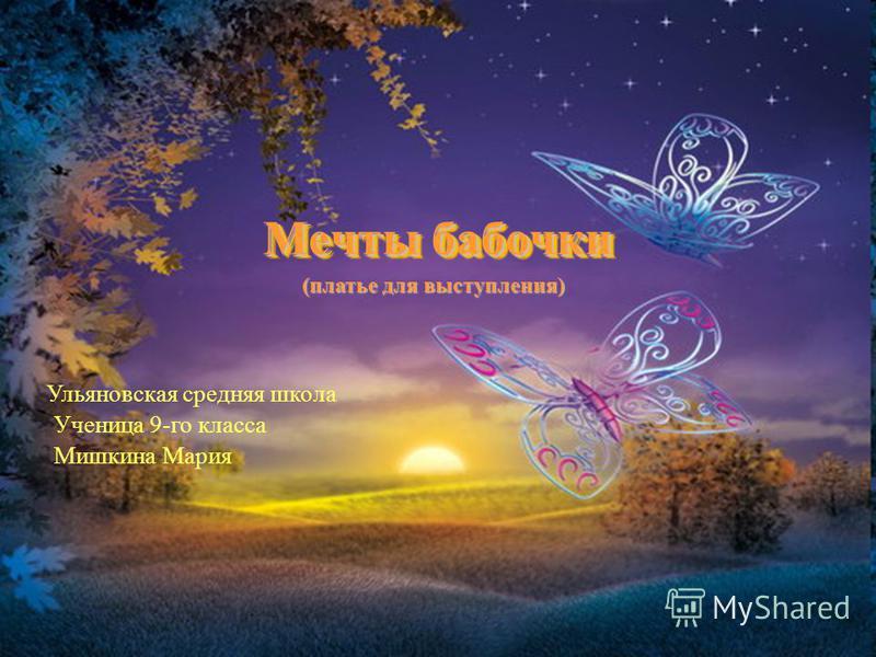 Мечты бабочки (платье для выступления) Ульяновская средняя школа Ученица 9-го класса Мишкина Мария