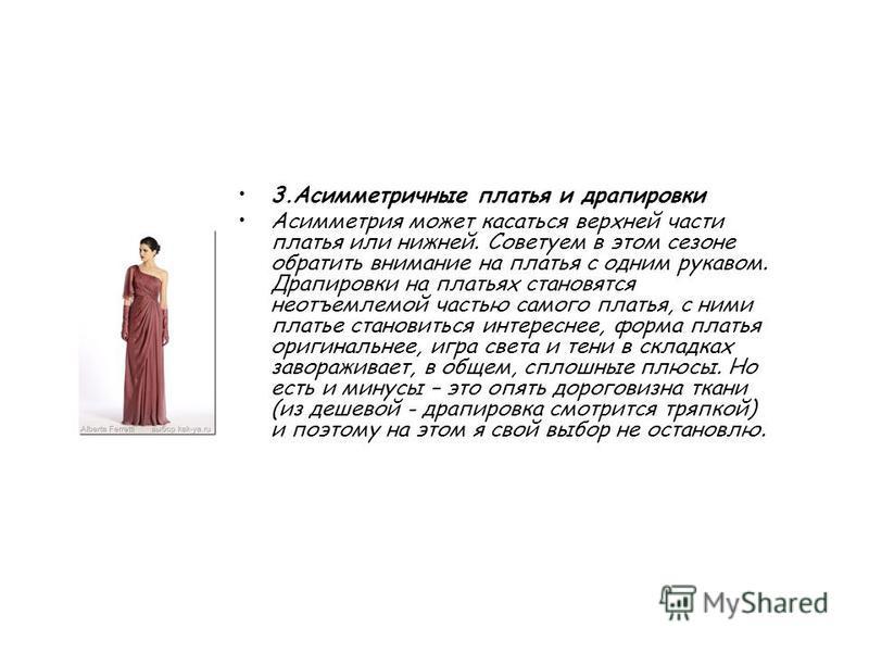 3. Асимметричные платья и драпировки Асимметрия может касаться верхней части платья или нижней. Советуем в этом сезоне обратить внимание на платья с одним рукавом. Драпировки на платьях становятся неотъемлемой частью самого платья, с ними платье стан