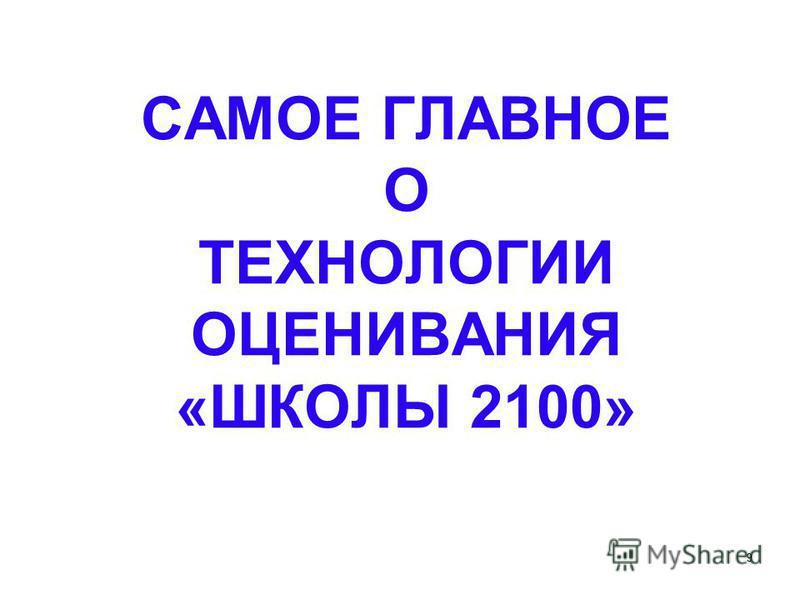 9 САМОЕ ГЛАВНОЕ О ТЕХНОЛОГИИ ОЦЕНИВАНИЯ «ШКОЛЫ 2100»