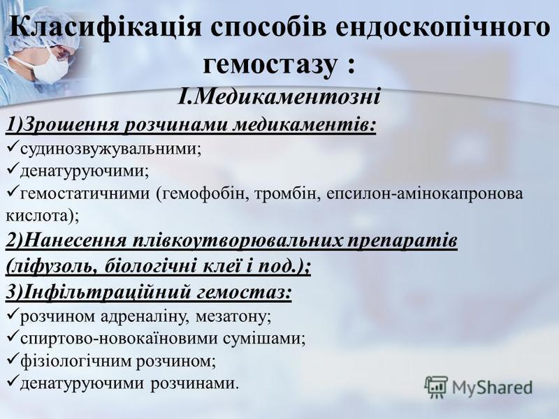 Класифікація способів ендоскопічного гемостазу : I.Медикаментозні 1)Зрошення розчинами медикаментів: судинозвужувальними; денатуруючими; гемостатичними (гемофобін, тромбін, епсилон-амінокапронова кислота); 2)Нанесення плівкоутворювальних препаратів