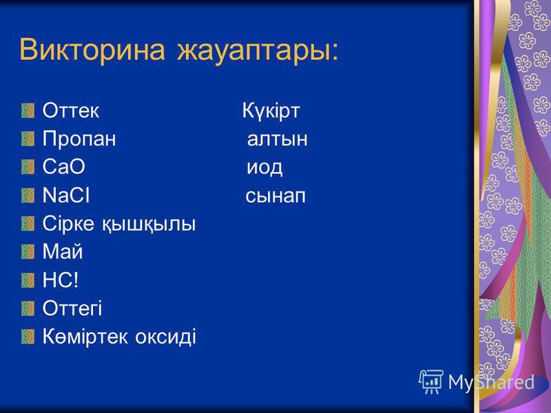 Викторина жауаптары: Оттек Күкірт Пропан алтын СаО иод NaCI сынап Сірке қышқылы Май НС! Оттегі Көміртек оксиді