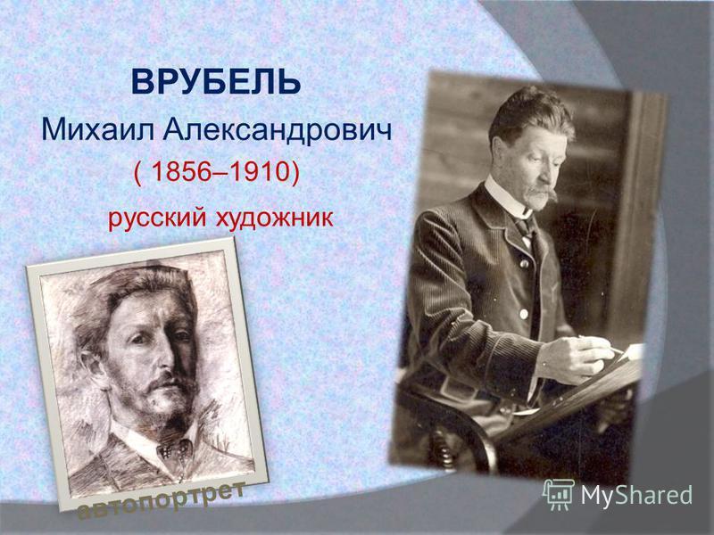 ВРУБЕЛЬ Михаил Александрович ( 1856–1910) русский художник автопортрет