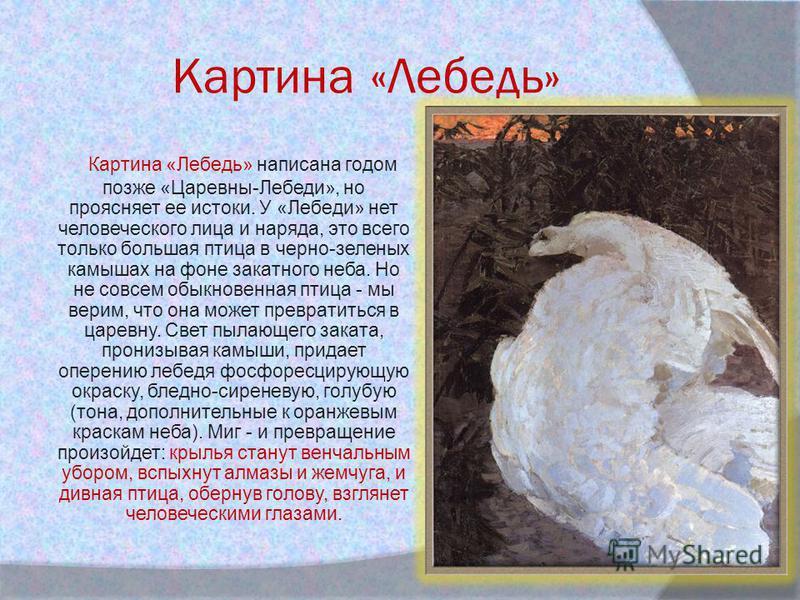 Картина «Лебедь» Картина «Лебедь» написана годом позже «Царевны-Лебеди», но проясняет ее истоки. У «Лебеди» нет человеческого лица и наряда, это всего только большая птица в черно-зеленых камышах на фоне закатного неба. Но не совсем обыкновенная птиц