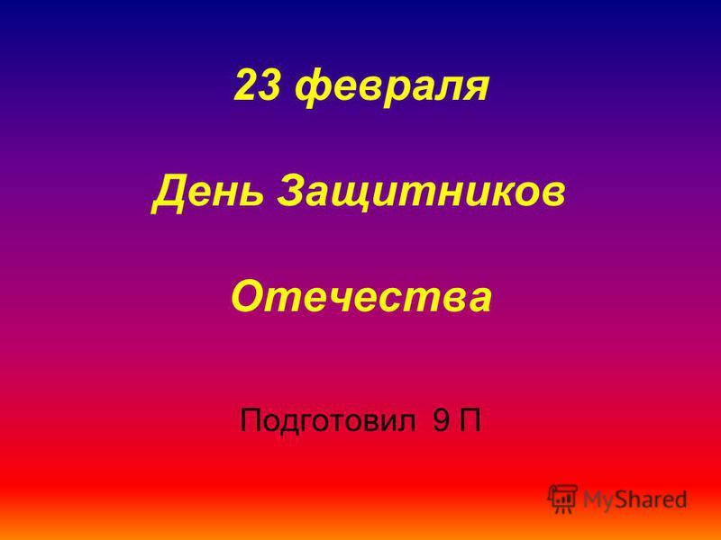 23 февраля День Защитников Отечества Подготовил 9 П