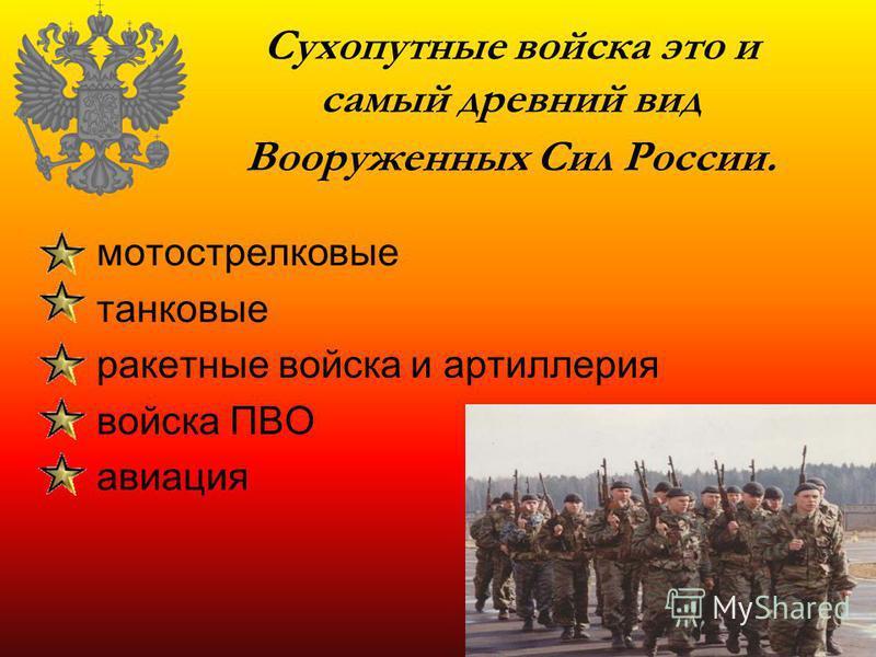 Сухопутные войска это и самый древний вид Вооруженных Сил России. мотострелковые танковые ракетные войска и артиллерия войска ПВО авиация