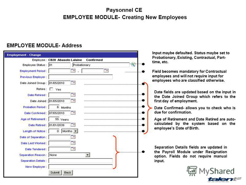 Paysonnel CE EMPLOYEE MODULE- Creating New Employees EMPLOYEE MODULE- Address Input maybe defaulted. Status maybe set to Probationary, Existing, Contractual, Part- time, etc. Field becomes mandatory for Contractual employees and will not require inpu