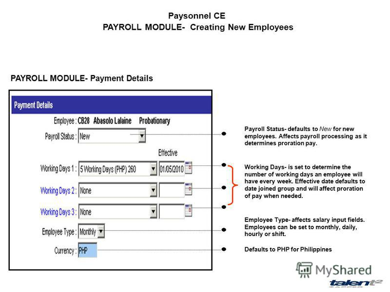 Paysonnel CE PAYROLL MODULE- Creating New Employees PAYROLL MODULE- Payment Details Payroll Status- defaults to New for new employees. Affects payroll processing as it determines proration pay. Working Days- is set to determine the number of working