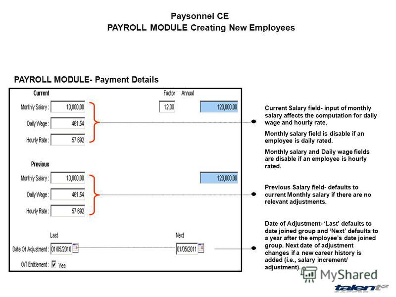 Paysonnel CE PAYROLL MODULE Creating New Employees PAYROLL MODULE- Payment Details Current Salary field- input of monthly salary affects the computation for daily wage and hourly rate. Monthly salary field is disable if an employee is daily rated. Mo