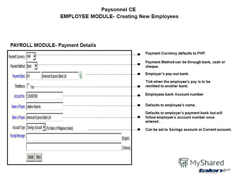 Paysonnel CE EMPLOYEE MODULE- Creating New Employees PAYROLL MODULE- Payment Details Payment Currency defaults to PHP. Payment Method can be through bank, cash or cheque. Employers pay-out bank. Tick when the employees pay is to be remitted to anothe