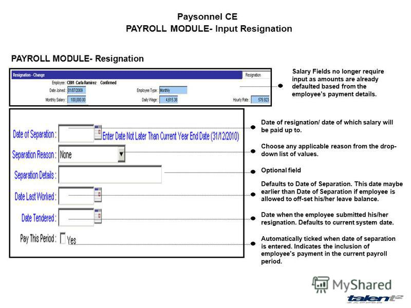 Paysonnel CE PAYROLL MODULE- Input Resignation PAYROLL MODULE- Resignation Salary Fields no longer require input as amounts are already defaulted based from the employees payment details. Date of resignation/ date of which salary will be paid up to.